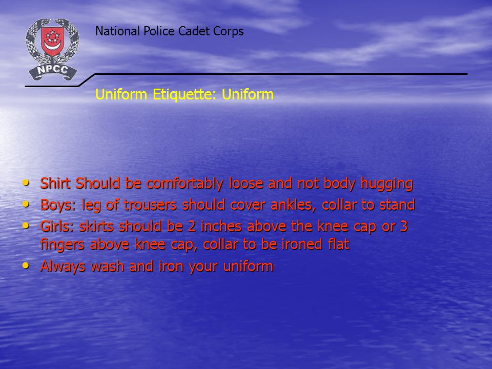 National Police Cadet Corps Uniform Etiquette: Uniform Shirt Should be comfortably loose and not body hugging Shirt Should be comfortably loose and not body hugging Boys: leg of trousers should cover ankles, collar to stand Boys: leg of trousers should cover ankles, collar to stand Girls: skirts should be 2 inches above the knee cap or 3 fingers above knee cap, collar to be ironed flat Girls: skirts should be 2 inches above the knee cap or 3 fingers above knee cap, collar to be ironed flat Always wash and iron your uniform Always wash and iron your uniform