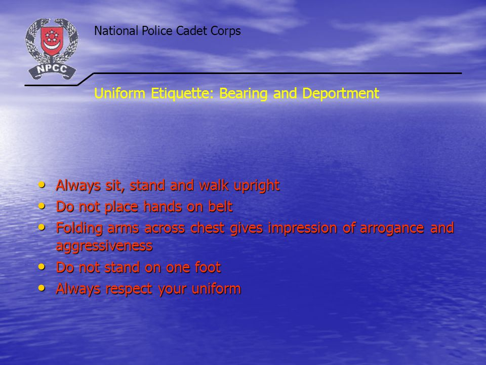 National Police Cadet Corps Uniform Etiquette: Bearing and Deportment Always sit, stand and walk upright Always sit, stand and walk upright Do not pla