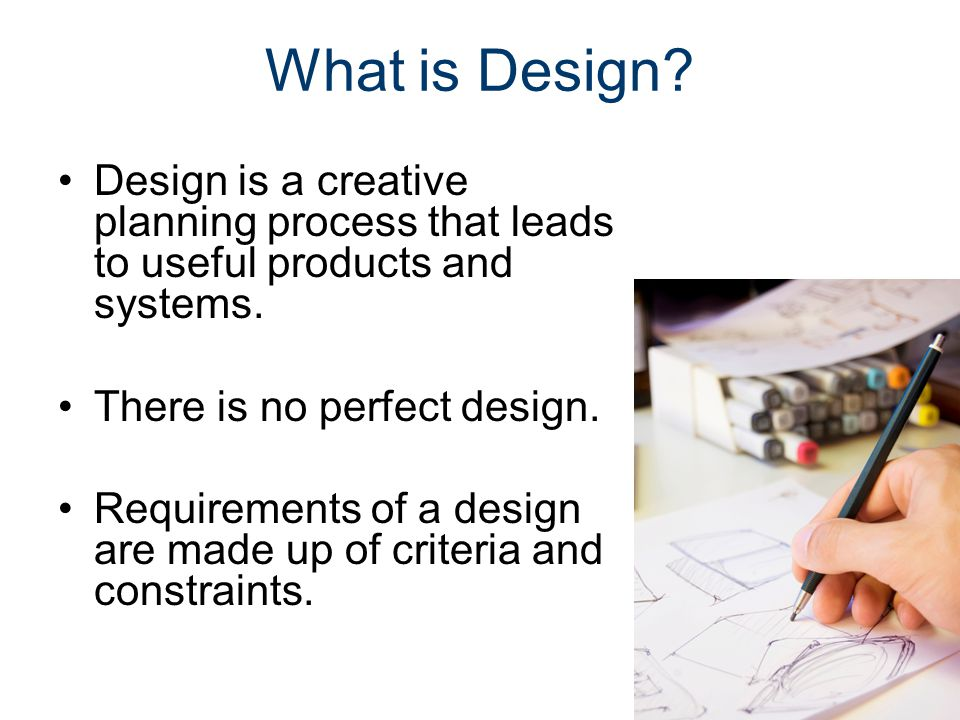 What is Design? Design is a creative planning process that leads to useful products and systems. There is no perfect design. Requirements of a design