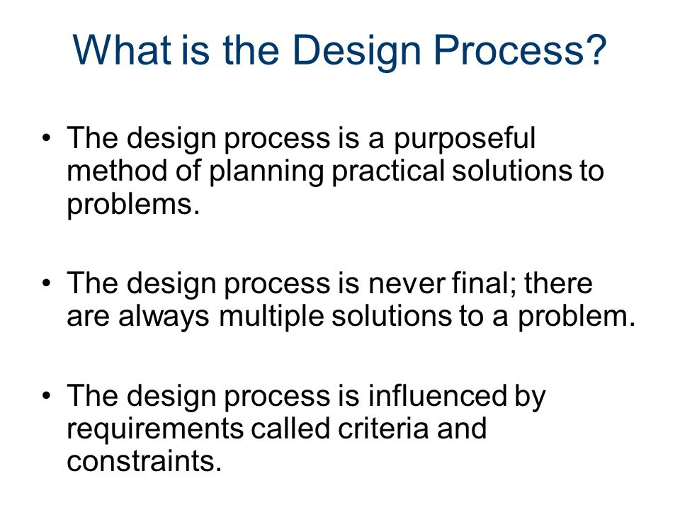 What is the Design Process? The design process is a purposeful method of planning practical solutions to problems. The design process is never final;