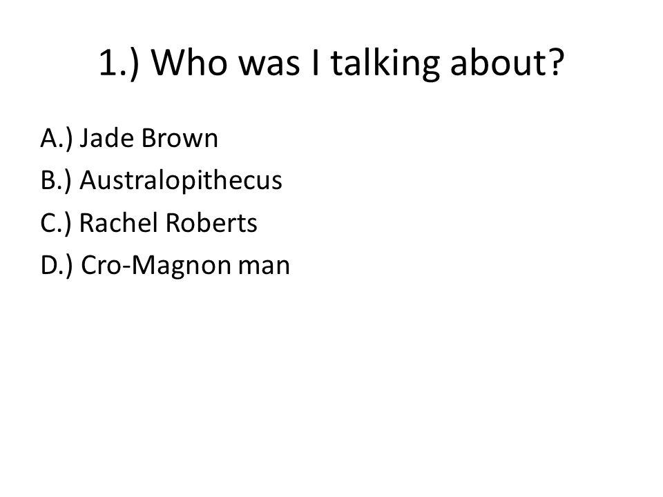 1.) Who was I talking about? A.) Jade Brown B.) Australopithecus C.) Rachel Roberts D.) Cro-Magnon man
