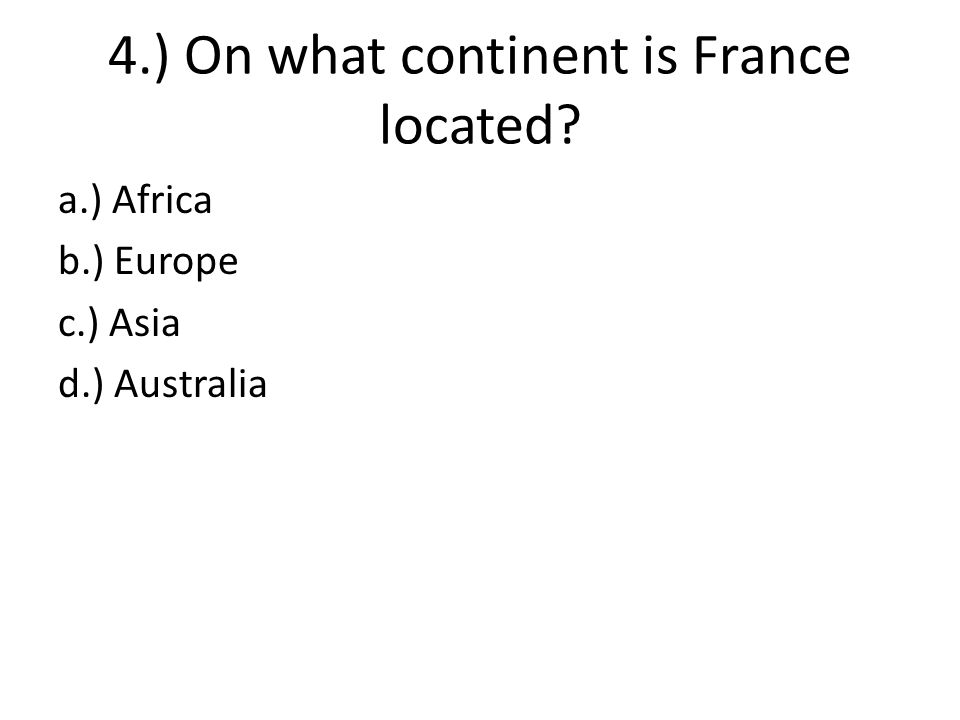 4.) On what continent is France located? a.) Africa b.) Europe c.) Asia d.) Australia