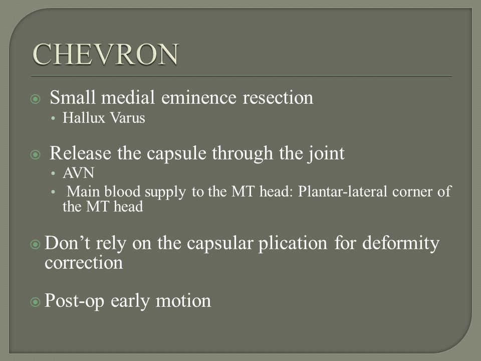 Small medial eminence resection Hallux Varus Release the capsule through the joint AVN Main blood supply to the MT head: Plantar-lateral corner of the MT head Dont rely on the capsular plication for deformity correction Post-op early motion