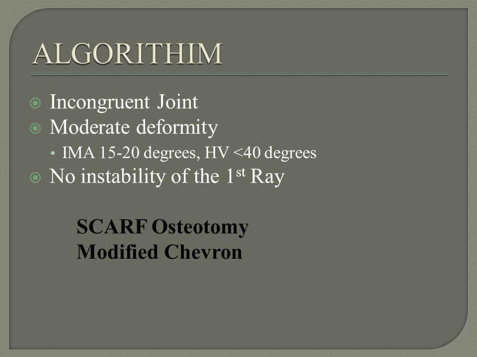 Incongruent Joint Moderate deformity IMA 15-20 degrees, HV <40 degrees No instability of the 1 st Ray SCARF Osteotomy Modified Chevron