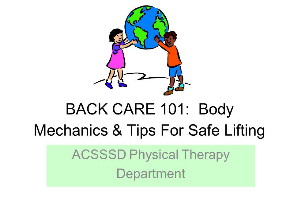BACK CARE 101: Body Mechanics & Tips For Safe Lifting ACSSSD Physical Therapy Department