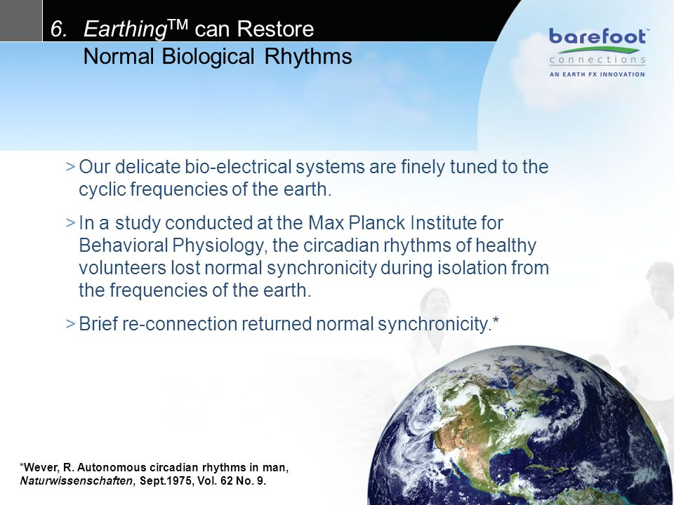 6.Earthing TM can Restore Normal Biological Rhythms >Our delicate bio-electrical systems are finely tuned to the cyclic frequencies of the earth.