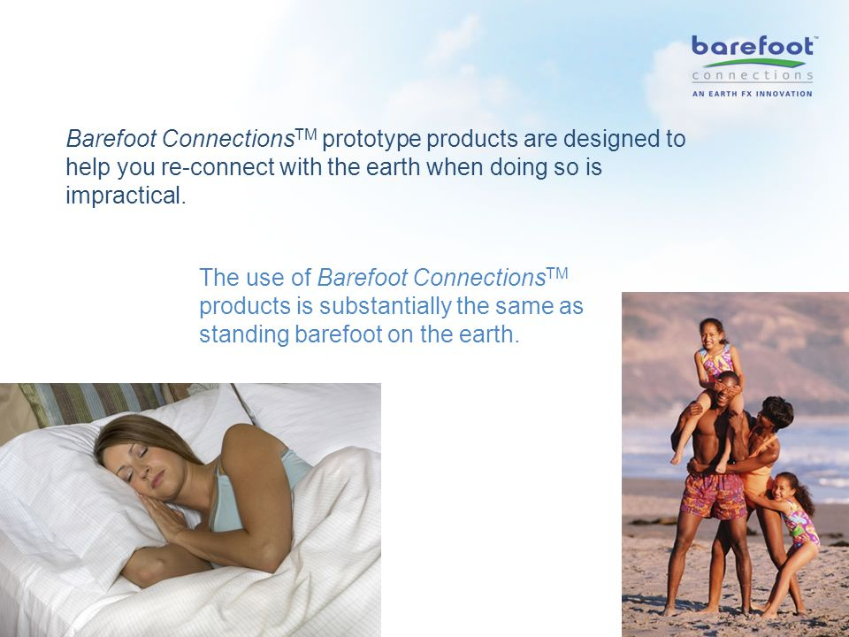 Barefoot Connections TM prototype products are designed to help you re-connect with the earth when doing so is impractical.
