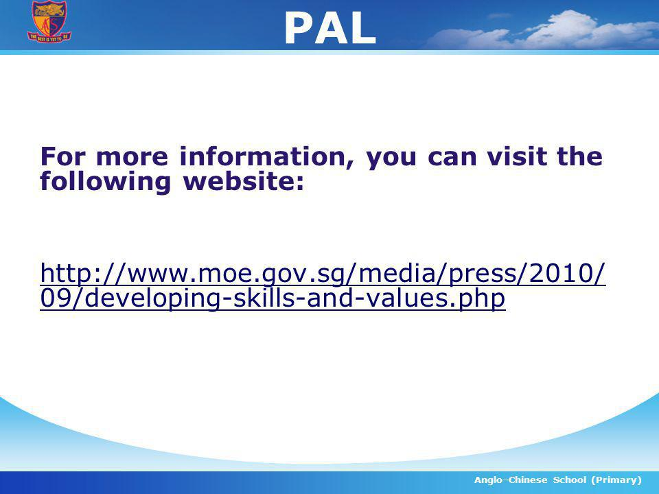 PAL For more information, you can visit the following website: http://www.moe.gov.sg/media/press/2010/ 09/developing-skills-and-values.php Anglo–Chine