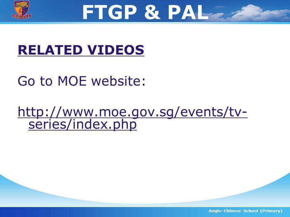 FTGP & PAL RELATED VIDEOS Go to MOE website: http://www.moe.gov.sg/events/tv- series/index.php Anglo–Chinese School (Primary)