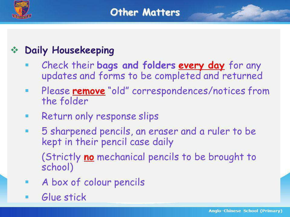 Anglo–Chinese School (Primary) Other Matters Daily Housekeeping Check their bags and folders every day for any updates and forms to be completed and returned Please remove old correspondences/notices from the folder Return only response slips 5 sharpened pencils, an eraser and a ruler to be kept in their pencil case daily (Strictly no mechanical pencils to be brought to school) A box of colour pencils Glue stick