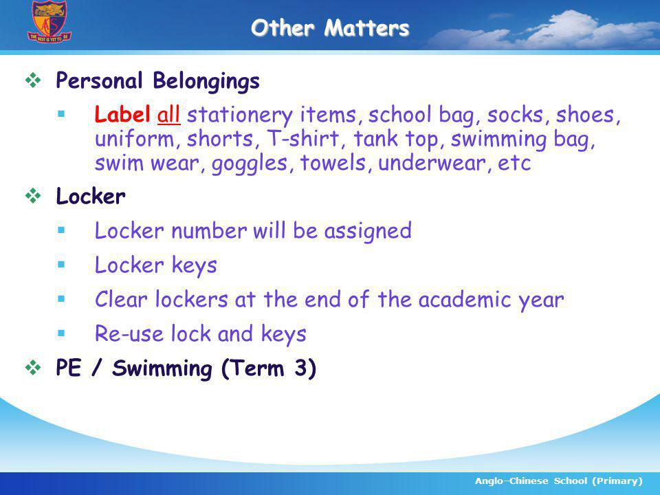 Anglo–Chinese School (Primary) Other Matters Personal Belongings Label all stationery items, school bag, socks, shoes, uniform, shorts, T-shirt, tank top, swimming bag, swim wear, goggles, towels, underwear, etc Locker Locker number will be assigned Locker keys Clear lockers at the end of the academic year Re-use lock and keys PE / Swimming (Term 3)