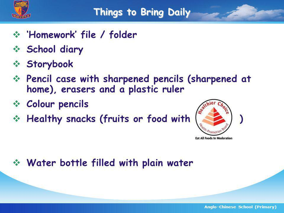 Anglo–Chinese School (Primary) Things to Bring Daily Homework file / folder School diary Storybook Pencil case with sharpened pencils (sharpened at home), erasers and a plastic ruler Colour pencils Healthy snacks (fruits or food with ) Water bottle filled with plain water