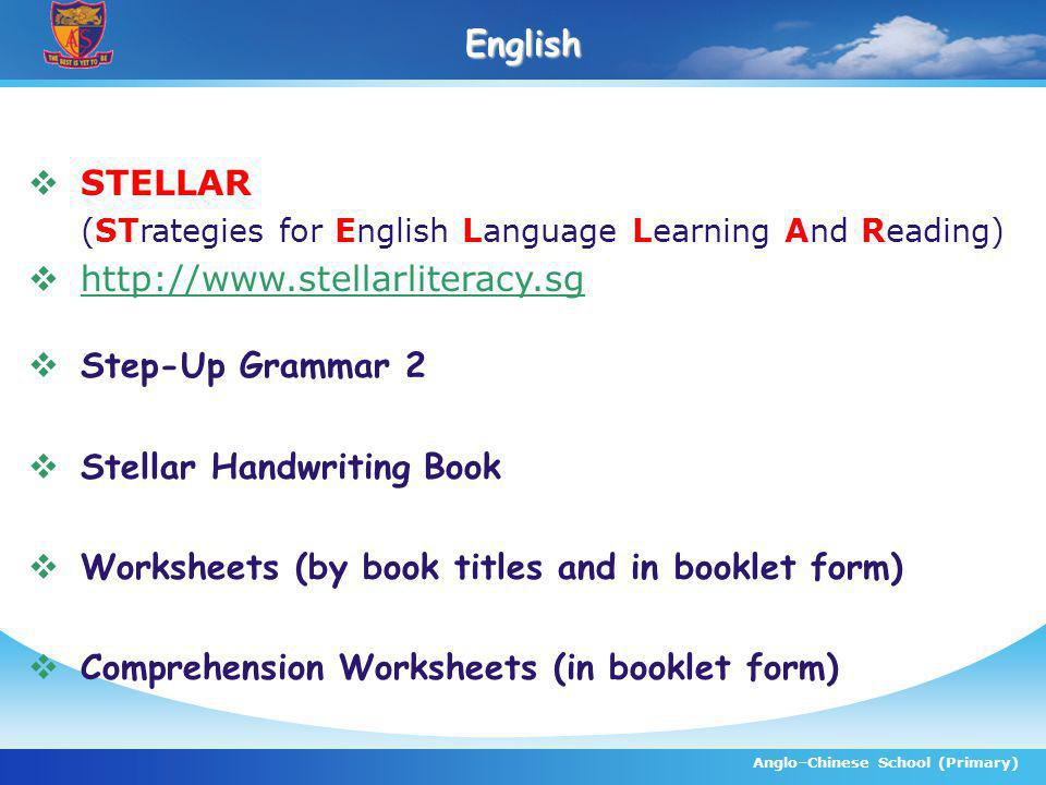 Anglo–Chinese School (Primary)English STELLAR (STrategies for English Language Learning And Reading) http://www.stellarliteracy.sg Step-Up Grammar 2 Stellar Handwriting Book Worksheets (by book titles and in booklet form) Comprehension Worksheets (in booklet form)