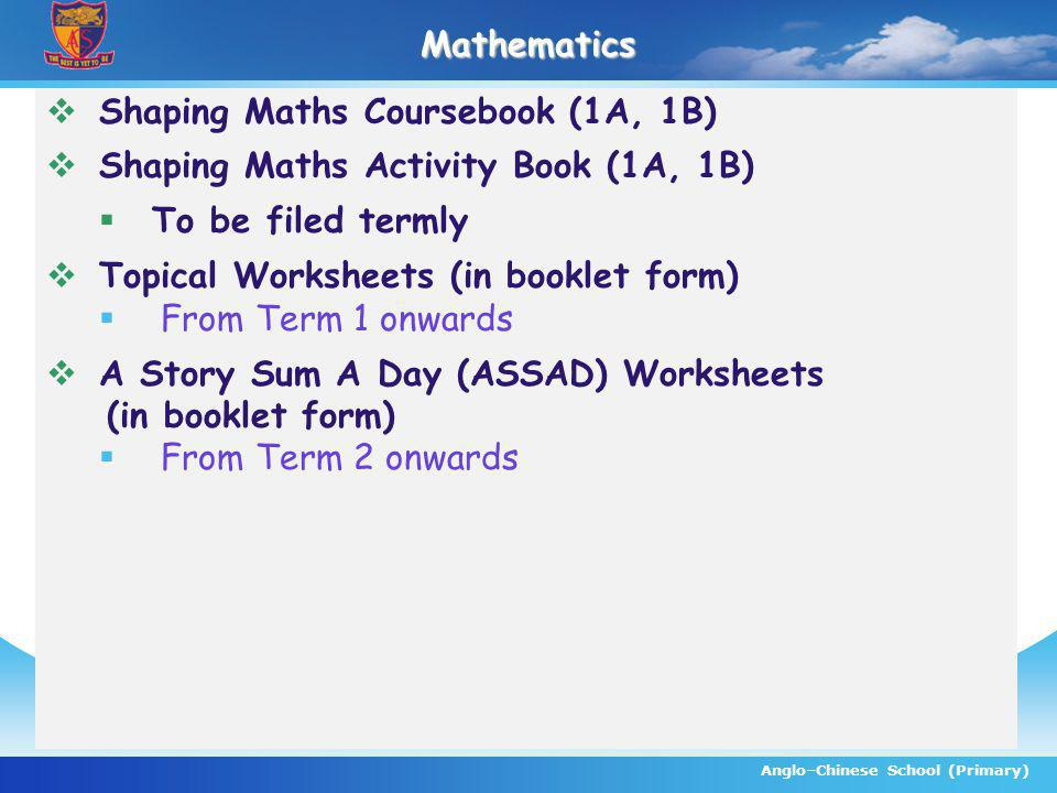 Anglo–Chinese School (Primary)Mathematics Shaping Maths Coursebook (1A, 1B) Shaping Maths Activity Book (1A, 1B) To be filed termly Topical Worksheets (in booklet form) From Term 1 onwards A Story Sum A Day (ASSAD) Worksheets (in booklet form) From Term 2 onwards