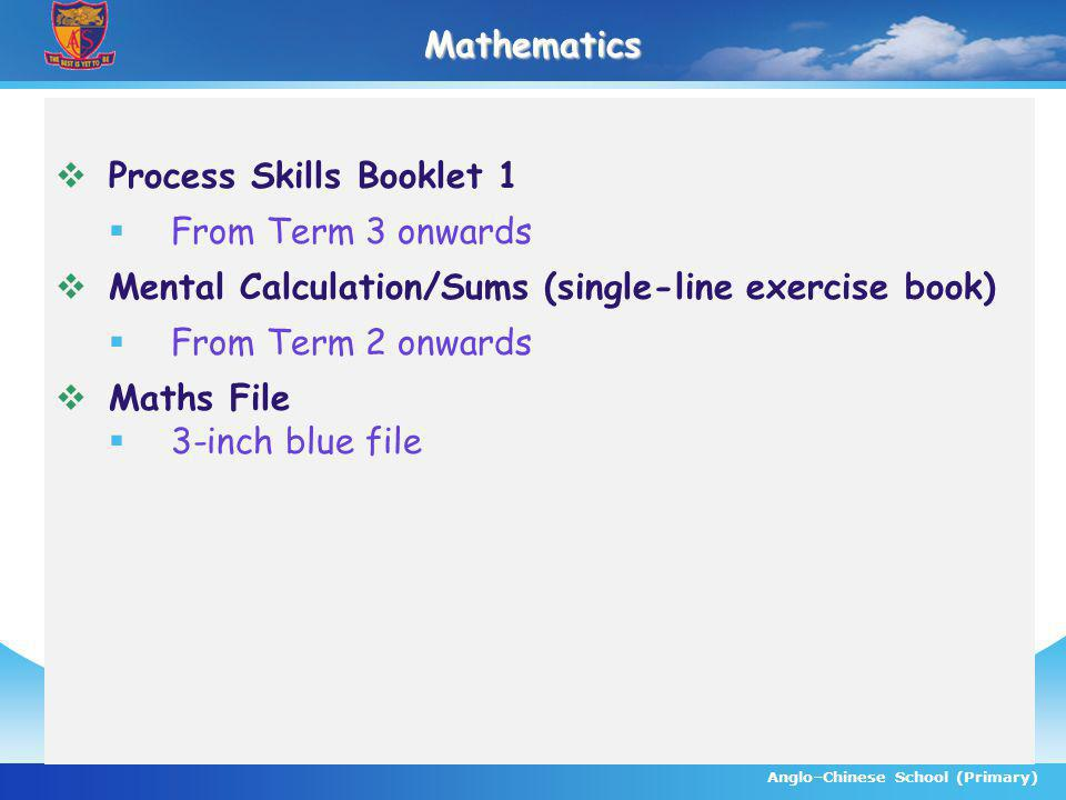Anglo–Chinese School (Primary)Mathematics Process Skills Booklet 1 From Term 3 onwards Mental Calculation/Sums (single-line exercise book) From Term 2 onwards Maths File 3-inch blue file