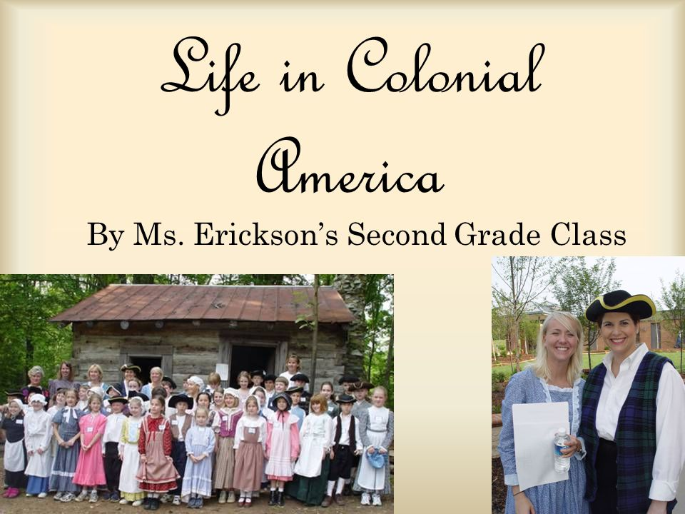 Life in Colonial America By Ms. Ericksons Second Grade Class