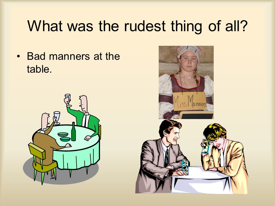 What was the rudest thing of all? Bad manners at the table.