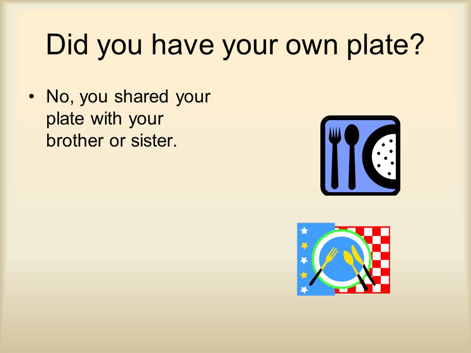 Did you have your own plate No, you shared your plate with your brother or sister.