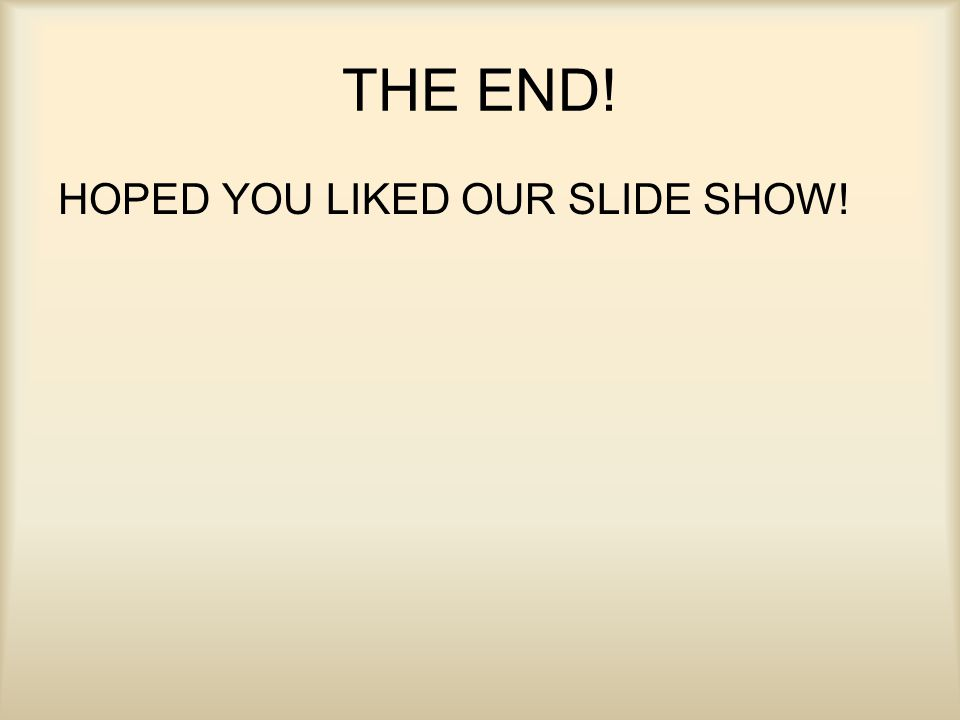 THE END! HOPED YOU LIKED OUR SLIDE SHOW!