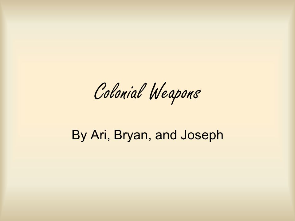 Colonial Weapons By Ari, Bryan, and Joseph
