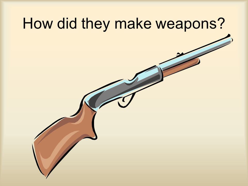 How did they make weapons?