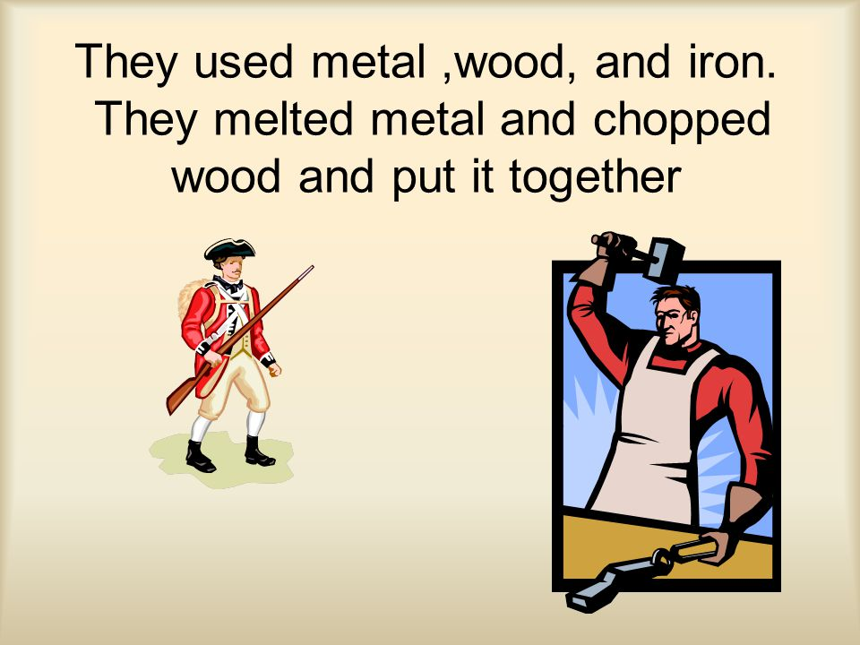 They used metal,wood, and iron. They melted metal and chopped wood and put it together
