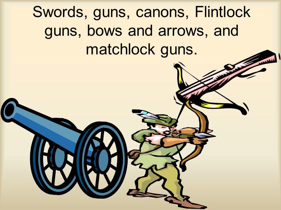 Swords, guns, canons, Flintlock guns, bows and arrows, and matchlock guns.