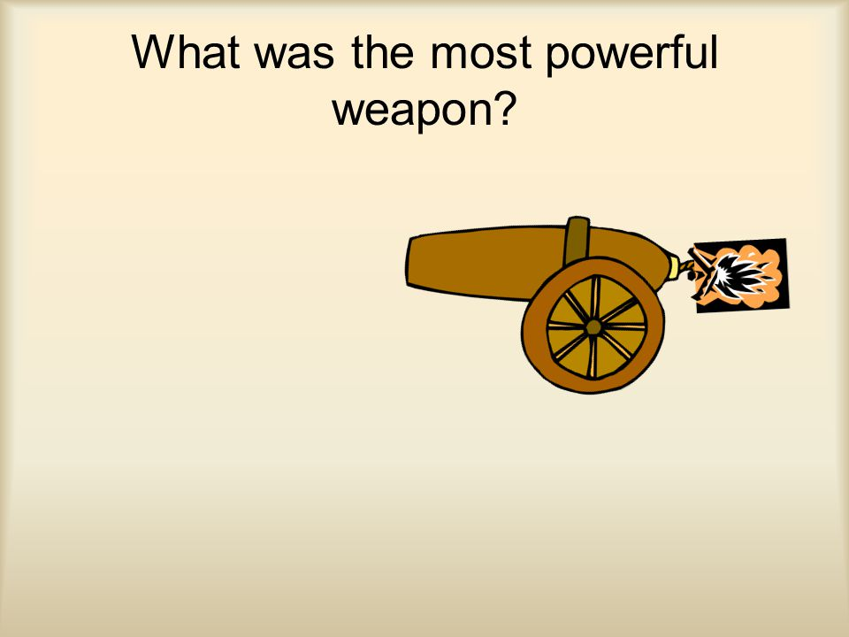 What was the most powerful weapon?