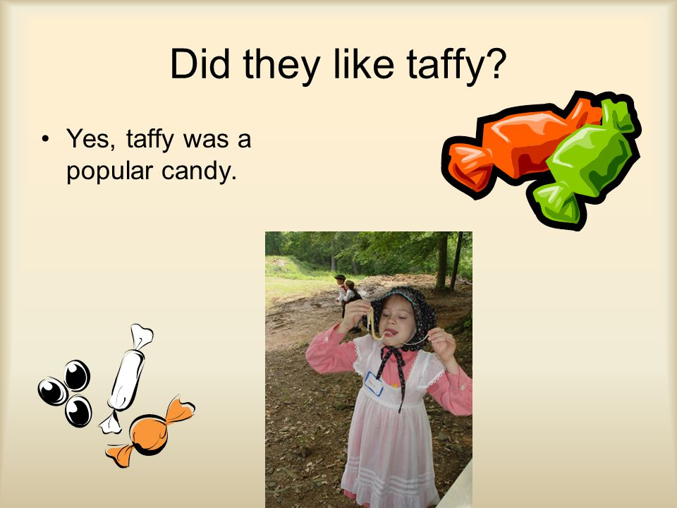 Did they like taffy? Yes, taffy was a popular candy.