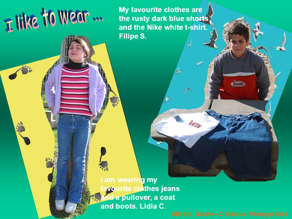 EBI Sto. Onofre - C. Rainha - Portugal 2004 I am wearing my favourite clothes jeans and a pullover, a coat and boots. Lidia C. My favourite clothes ar
