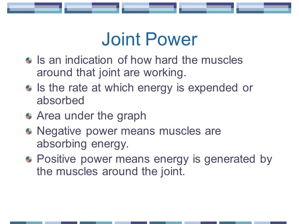 Joint Power Is an indication of how hard the muscles around that joint are working. Is the rate at which energy is expended or absorbed Area under the