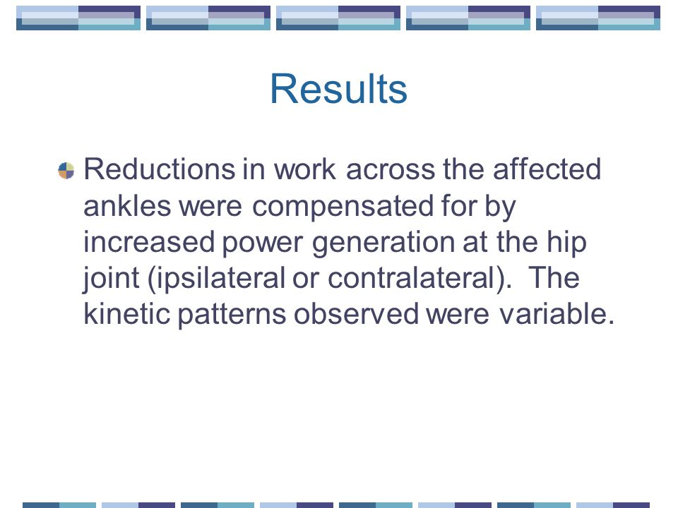 Results Reductions in work across the affected ankles were compensated for by increased power generation at the hip joint (ipsilateral or contralatera