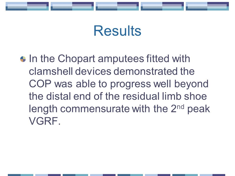 Results In the Chopart amputees fitted with clamshell devices demonstrated the COP was able to progress well beyond the distal end of the residual limb shoe length commensurate with the 2 nd peak VGRF.