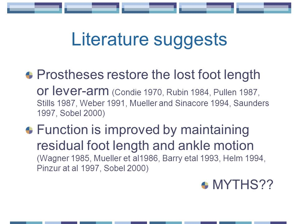 Literature suggests Prostheses restore the lost foot length or lever-arm (Condie 1970, Rubin 1984, Pullen 1987, Stills 1987, Weber 1991, Mueller and Sinacore 1994, Saunders 1997, Sobel 2000) Function is improved by maintaining residual foot length and ankle motion (Wagner 1985, Mueller et al1986, Barry etal 1993, Helm 1994, Pinzur at al 1997, Sobel 2000) MYTHS