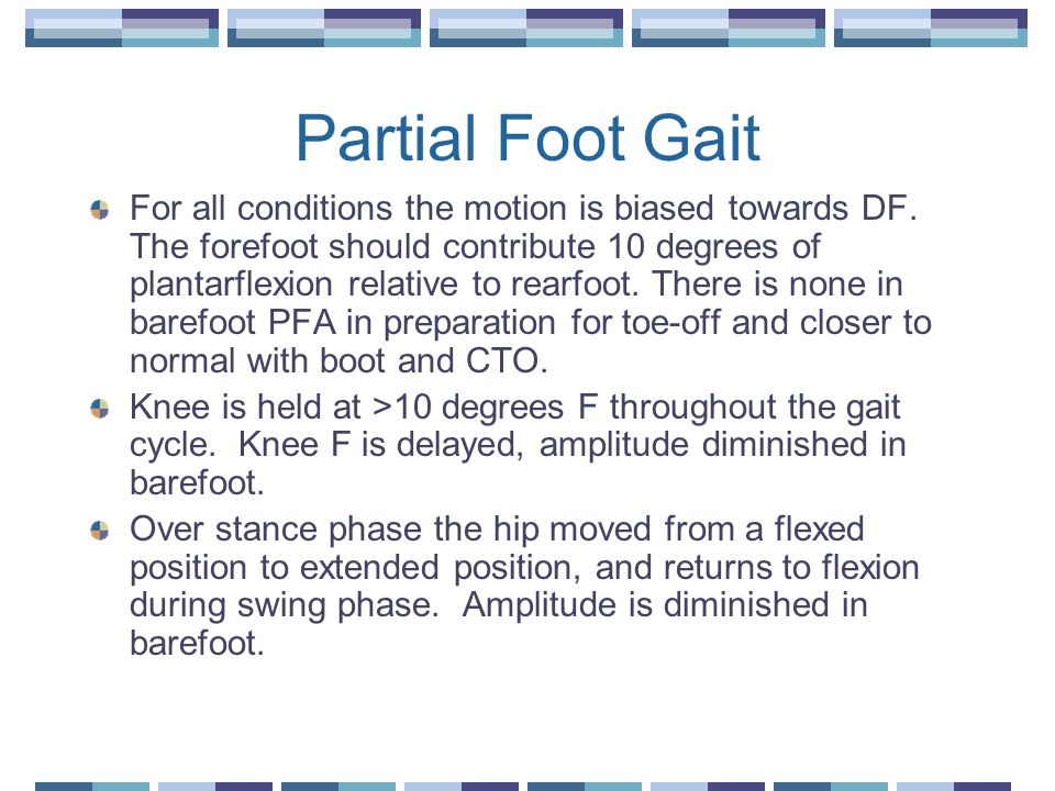 Partial Foot Gait For all conditions the motion is biased towards DF. The forefoot should contribute 10 degrees of plantarflexion relative to rearfoot