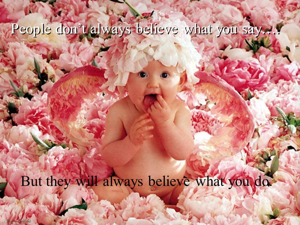 People dont always believe what you say…. But they will always believe what you do.