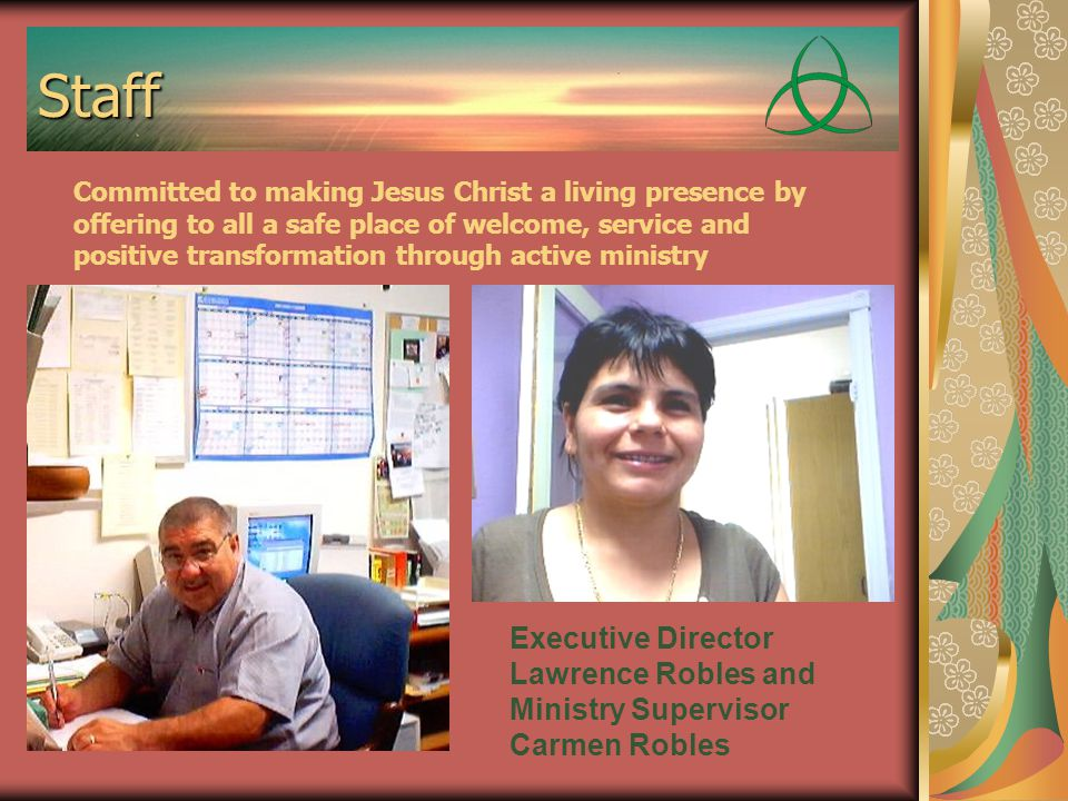 Staff Executive Director Lawrence Robles and Ministry Supervisor Carmen Robles Committed to making Jesus Christ a living presence by offering to all a safe place of welcome, service and positive transformation through active ministry