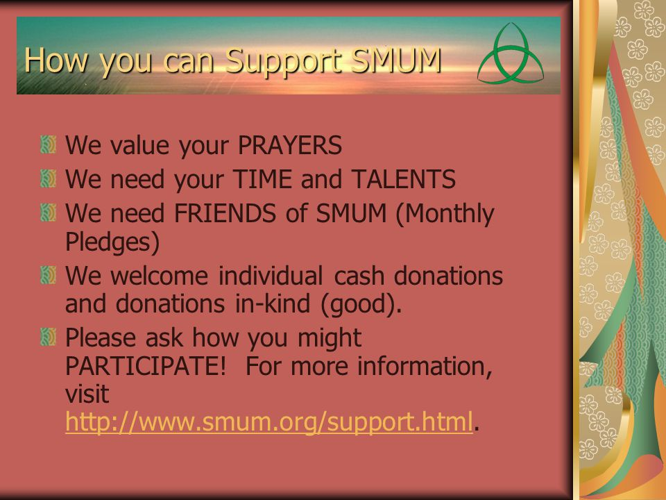 How you can Support SMUM We value your PRAYERS We need your TIME and TALENTS We need FRIENDS of SMUM (Monthly Pledges) We welcome individual cash donations and donations in-kind (good).
