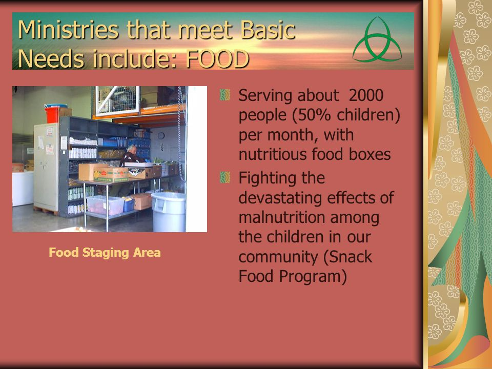 Ministries that meet Basic Needs include: FOOD Serving about 2000 people (50% children) per month, with nutritious food boxes Fighting the devastating effects of malnutrition among the children in our community (Snack Food Program) Food Staging Area
