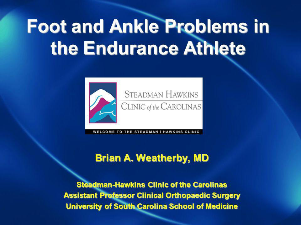 Foot and Ankle Problems in the Endurance Athlete Brian A. Weatherby, MD Steadman-Hawkins Clinic of the Carolinas Assistant Professor Clinical Orthopae