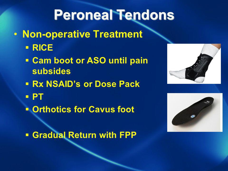 Peroneal Tendons Non-operative Treatment RICE Cam boot or ASO until pain subsides Rx NSAIDs or Dose Pack PT Orthotics for Cavus foot Gradual Return wi