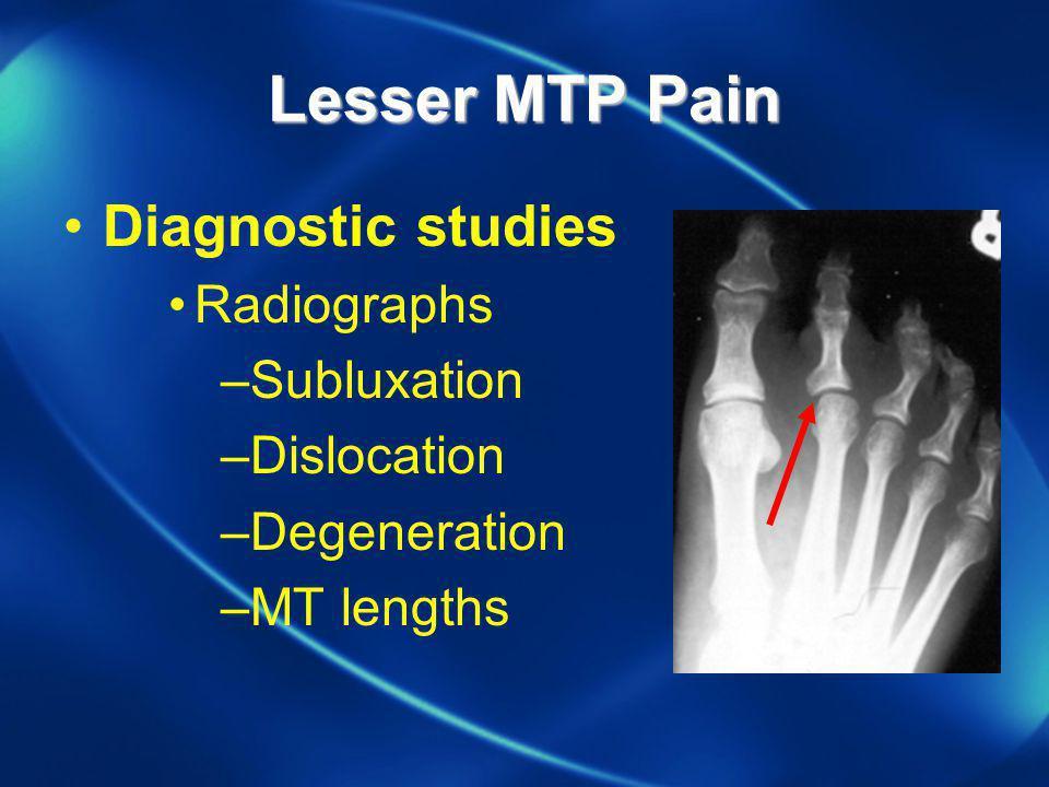 Lesser MTP Pain Diagnostic studies Radiographs –Subluxation –Dislocation –Degeneration –MT lengths