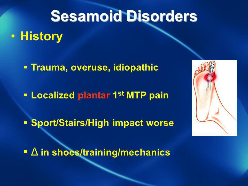 Sesamoid Disorders History Trauma, overuse, idiopathic Localized plantar 1 st MTP pain Sport/Stairs/High impact worse Δ in shoes/training/mechanics