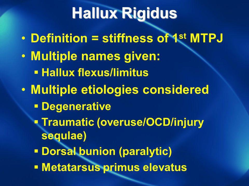 Hallux Rigidus Definition = stiffness of 1 st MTPJ Multiple names given: Hallux flexus/limitus Multiple etiologies considered Degenerative Traumatic (