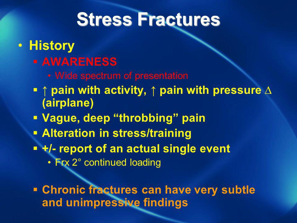 Stress Fractures History AWARENESS Wide spectrum of presentation pain with activity, pain with pressure (airplane) Vague, deep throbbing pain Alterati