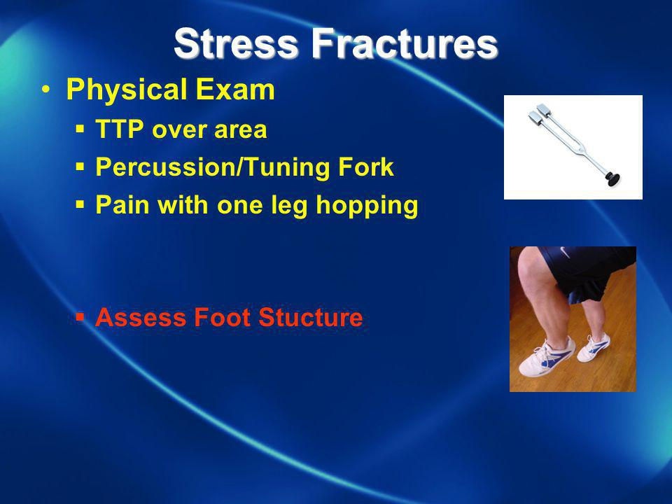 Stress Fractures Physical Exam TTP over area Percussion/Tuning Fork Pain with one leg hopping Assess Foot Stucture