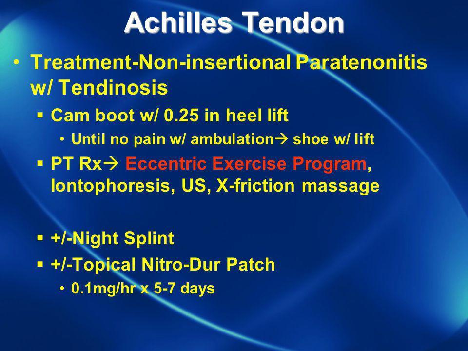 Achilles Tendon Treatment-Non-insertional Paratenonitis w/ Tendinosis Cam boot w/ 0.25 in heel lift Until no pain w/ ambulation shoe w/ lift PT Rx Ecc