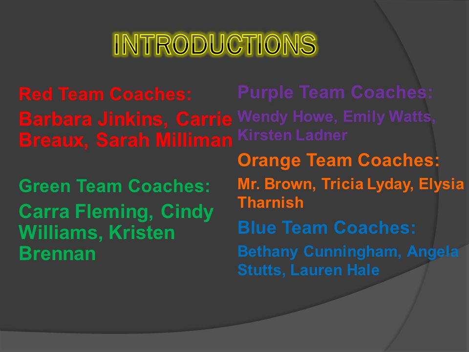 Red Team Coaches: Barbara Jinkins, Carrie Breaux, Sarah Milliman Green Team Coaches: Carra Fleming, Cindy Williams, Kristen Brennan Purple Team Coaches: Wendy Howe, Emily Watts, Kirsten Ladner Orange Team Coaches: Mr.