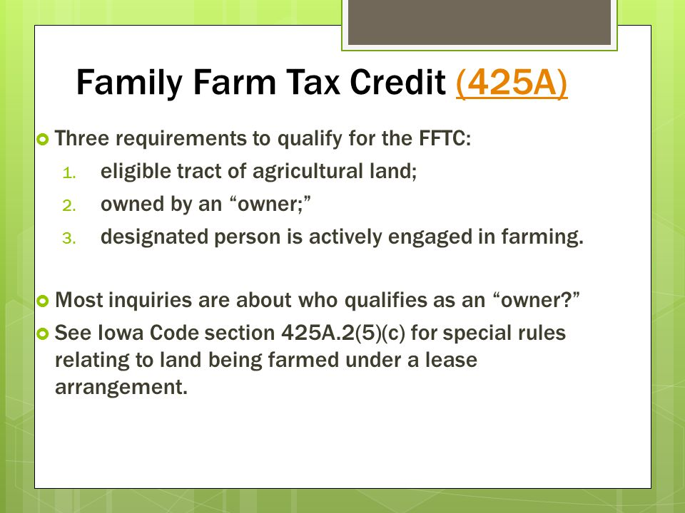 Family Farm Tax Credit (425A)(425A) Three requirements to qualify for the FFTC: 1. eligible tract of agricultural land; 2. owned by an owner; 3. desig