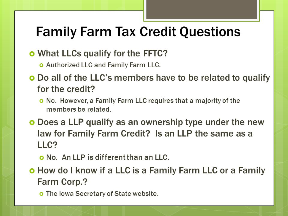 Family Farm Tax Credit Questions What LLCs qualify for the FFTC? Authorized LLC and Family Farm LLC. Do all of the LLCs members have to be related to